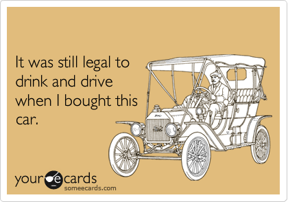 It was still legal to  drink and drive when I bought this car.