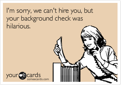 I'm sorry, we can't hire you, but your background check was hilarious.
