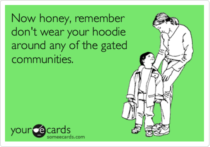 Now honey, remember don't wear your hoodie around any of the gated communities.