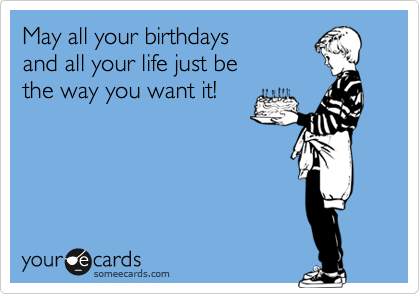 May all your birthdays  and all your life just be  the way you want it!