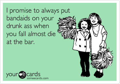 I promise to always put bandaids on your drunk ass when you fall almost die at the bar.