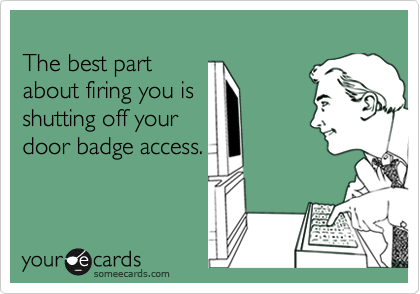 The best part about firing you is shutting off your door badge access.
