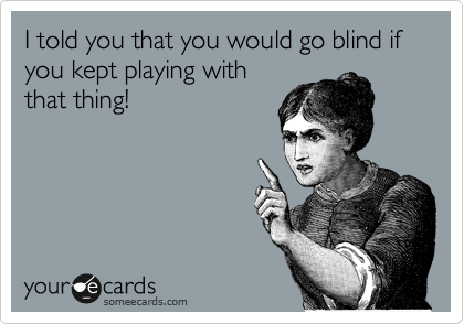 I told you that you would go blind if you kept playing with that thing!