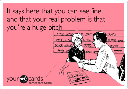 It says here that you can see fine, and that your real problem is that you're a huge bitch.