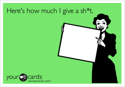Here's how much I give a sh*t.