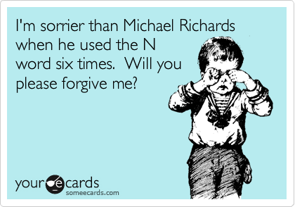 I'm sorrier than Michael Richards when he used the N word six times.  Will you please forgive me?