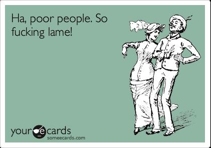 Ha, poor people. So fucking lame!