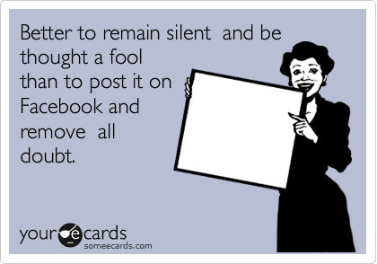 Better to remain silent  and be thought a fool than to post it on Facebook and remove  all doubt.