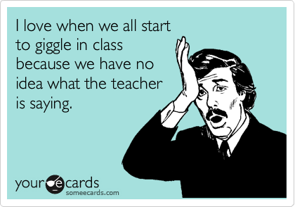 I love when we all start to giggle in class because we have no idea what the teacher is saying.
