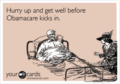 Hurry up and get well before Obamacare kicks in.