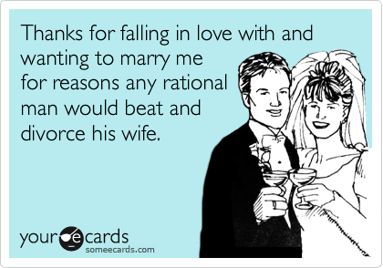 Thanks for falling in love with and wanting to marry me for reasons any rational man would beat and divorce his wife.