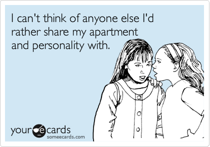 I can't think of anyone else I'd rather share my apartment and personality with.