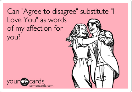 """Can """"Agree to disagree"""" substitute """"I Love You"""" as words of my affection for you?"""