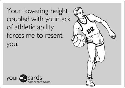 Your towering height coupled with your lack of athletic ability forces me to resent you.