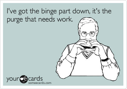 I've got the binge part down, it's the purge that needs work.