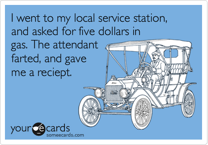 I went to my local service station, and asked for five dollars in gas. The attendant farted, and gave me a reciept.