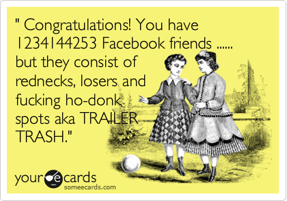 """ Congratulations! You have 1234144253 Facebook friends ...... but they consist of  rednecks, losers and  fucking ho-donk spots aka TRAILER TRASH."""