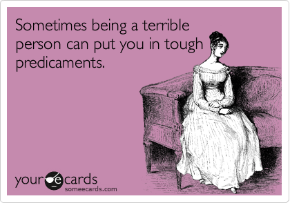 Sometimes being a terrible person can put you in tough predicaments.