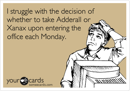 I struggle with the decision of whether to take Adderall or  Xanax upon entering the office each Monday.