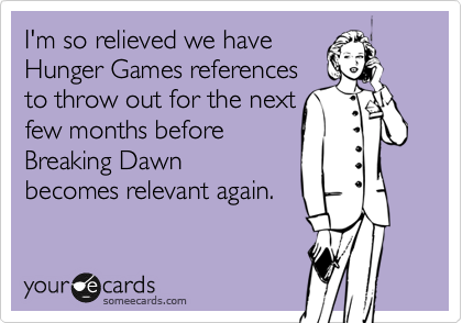I'm so relieved we have Hunger Games references  to throw out for the next  few months before  Breaking Dawn becomes relevant again.
