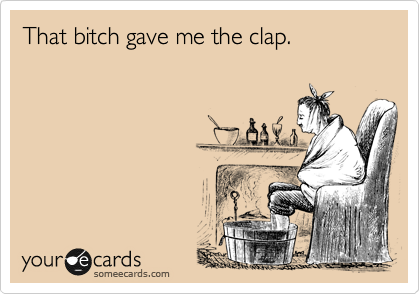 That bitch gave me the clap.
