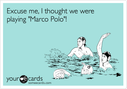"""Excuse me, I thought we were playing """"Marco Polo""""!"""
