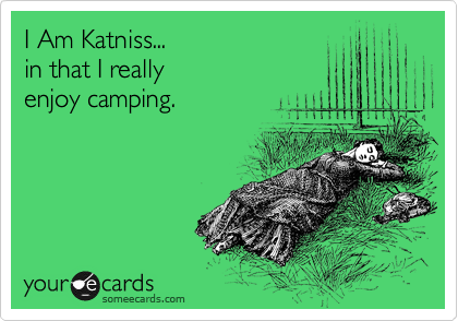 I Am Katniss... in that I really enjoy camping.