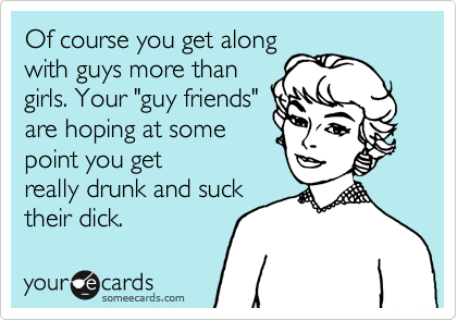 "Of course you get along with guys more than girls. Your ""guy friends"" are hoping at some point you get really drunk and suck their dick."