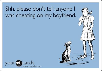 Shh, please don't tell anyone I was cheating on my boyfriend.
