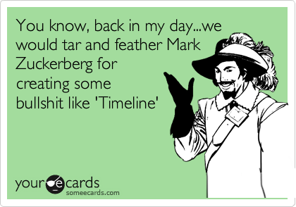 You know, back in my day...we would tar and feather Mark Zuckerberg for creating some bullshit like 'Timeline'
