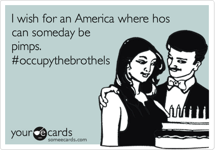 I wish for an America where hos can someday be pimps. %23occupythebrothels