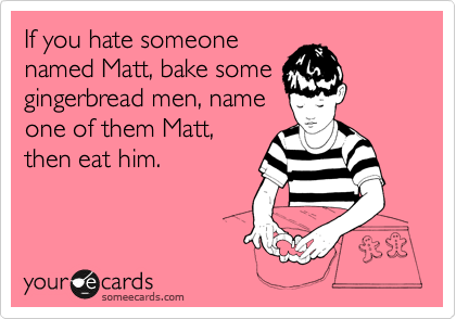 If you hate someone named Matt, bake some gingerbread men, name one of them Matt, then eat him.