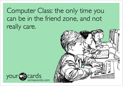 Computer Class: the only time you can be in the friend zone, and not really care.