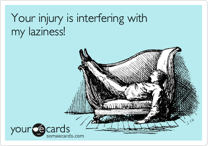 Your injury is interfering with  my laziness!
