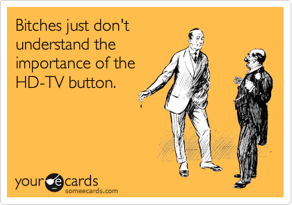 Bitches just don't understand the importance of the HD-TV button.