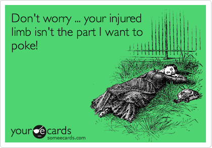 Don't worry ... your injured limb isn't the part I want to poke!