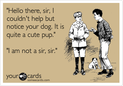 """""""Hello there, sir, I couldn't help but notice your dog. It is quite a cute pup.""""  """"I am not a sir, sir."""""""