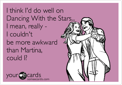 I think I'd do well on   Dancing With the Stars...  I mean, really -  I couldn't be more awkward than Martina,  could I?