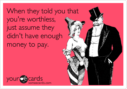 When they told you that you're worthless, just assume they didn't have enough money to pay.
