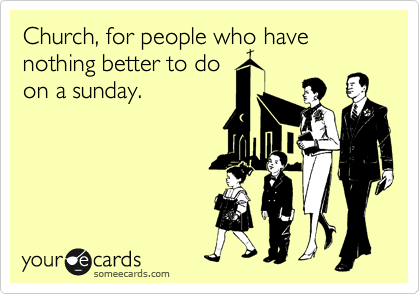 Church, for people who have nothing better to do on a sunday.