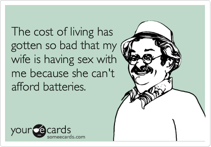 The cost of living has gotten so bad that my wife is having sex with me because she can't afford batteries.