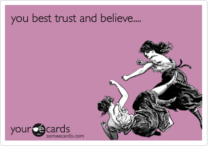 you best trust and believe....
