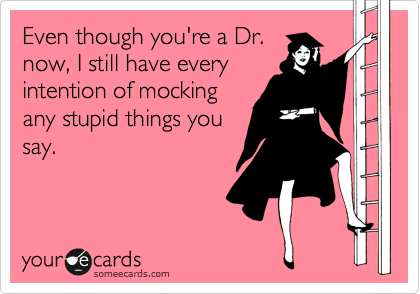 Even though you're a Dr. now, I still have every intention of mocking any stupid things you say.