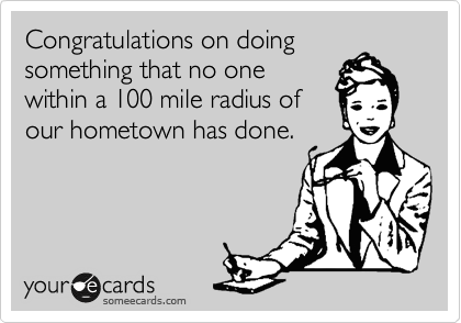 Congratulations on doing something that no one within a 100 mile radius of our hometown has done.