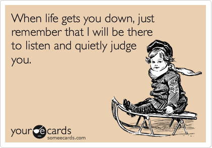When life gets you down, just remember that I will be there  to listen and quietly judge you.