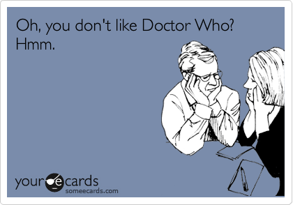 Oh, you don't like Doctor Who? Hmm.
