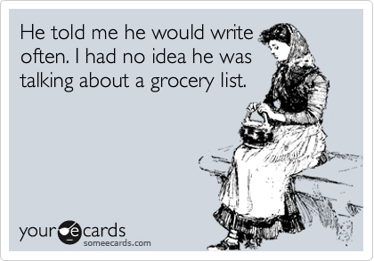 He told me he would write often. I had no idea he was talking about a grocery list.