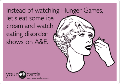 Instead of watching Hunger Games, let's eat some ice cream and watch eating disorder shows on A&E.