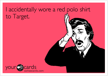 I accidentally wore a red polo shirt to Target.