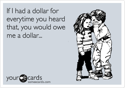 If I had a dollar for everytime you heard that, you would owe me a dollar...